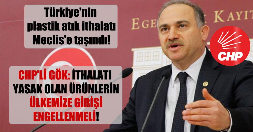 Türkiye'nin plastik atık ithalatı Meclis'e taşındı! CHP'li Gök: İthalatı yasak olan ürünlerin ülkemize girişi engellenmeli!