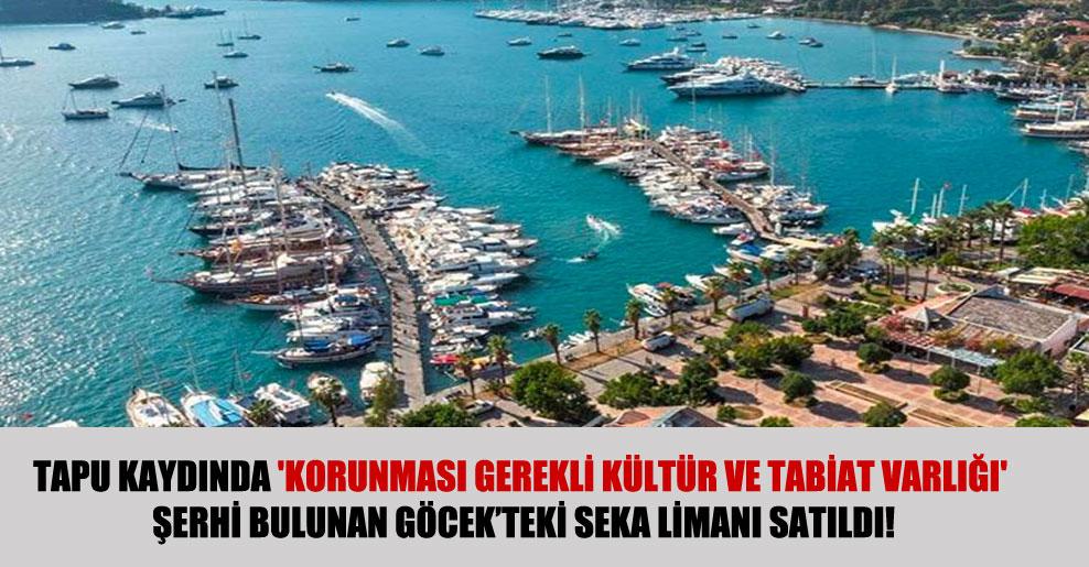 Tapu kaydında 'korunması gerekli kültür ve tabiat varlığı' şerhi bulunan Göcek'teki Seka limanı satıldı!
