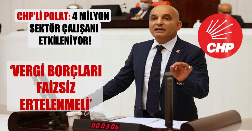 CHP'li Polat: 4 milyon sektör çalışanı etkileniyor!