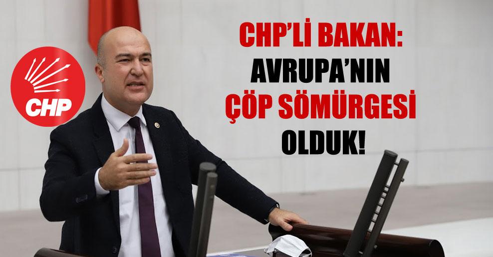 CHP'li Bakan: Avrupa'nın çöp sömürgesi olduk!