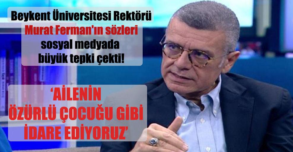 Beykent Üniversitesi Rektörü Murat Ferman'ın sözleri sosyal medyada büyük tepki çekti!