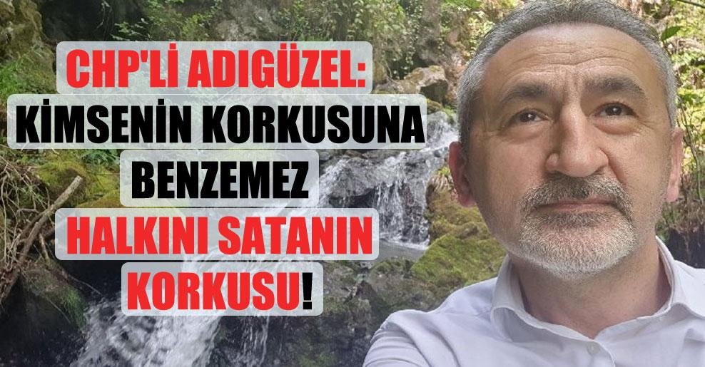 CHP'li Adıgüzel: Kimsenin korkusuna benzemez halkını satanın korkusu!
