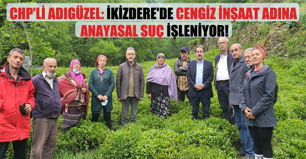 CHP'li Adıgüzel: İkizdere'de Cengiz İnşaat adına Anayasal suç işleniyor!