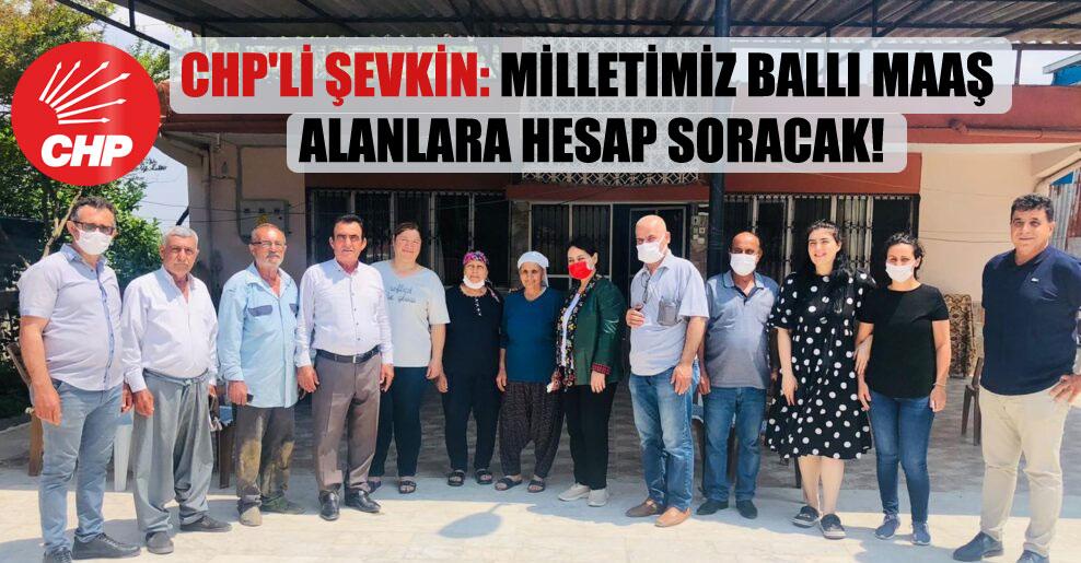 CHP'li Şevkin: Milletimiz ballı maaş alanlara hesap soracak!