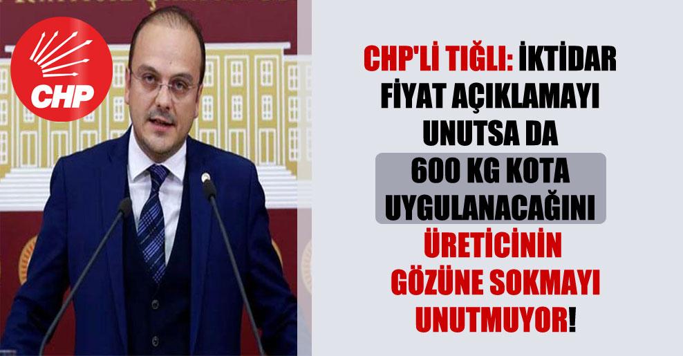 CHP'li Tığlı: İktidar fiyat açıklamayı unutsa da 600 kg kota uygulanacağını üreticinin gözüne sokmayı unutmuyor!