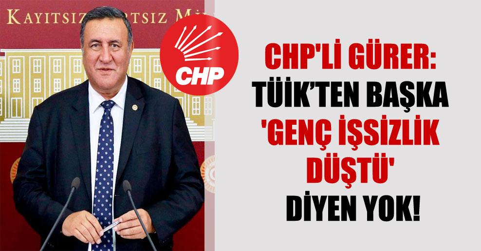 CHP'li Gürer: TÜİK'ten başka 'genç işsizlik düştü' diyen yok!
