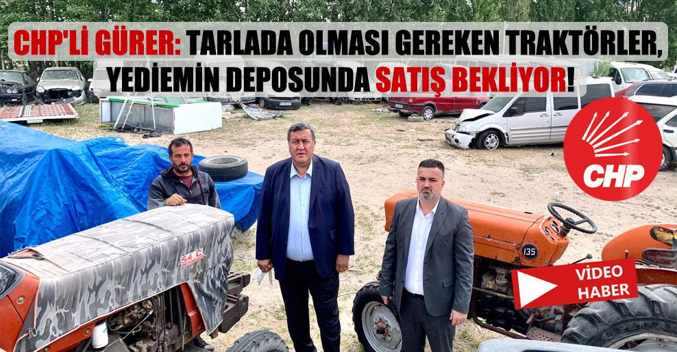 CHP'li Gürer: Tarlada olması gereken traktörler, yediemin deposunda satış bekliyor!