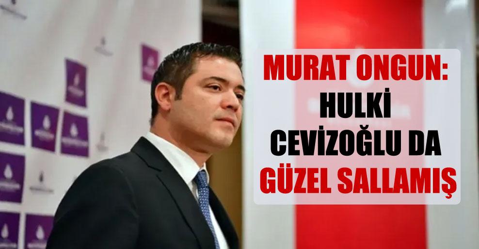 Murat Ongun: Hulki Cevizoğlu da güzel sallamış