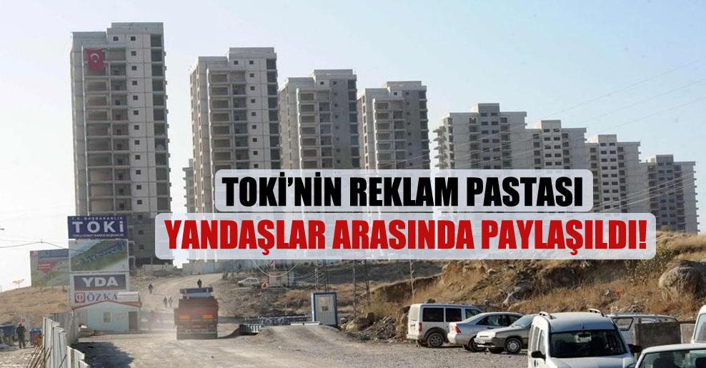 TOKİ'nin reklam pastası yandaşlar arasında paylaşıldı!