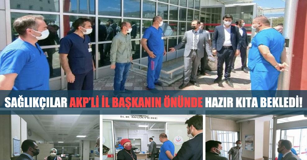 Sağlıkçılar AKP'li il başkanın önünde hazır kıta bekledi!