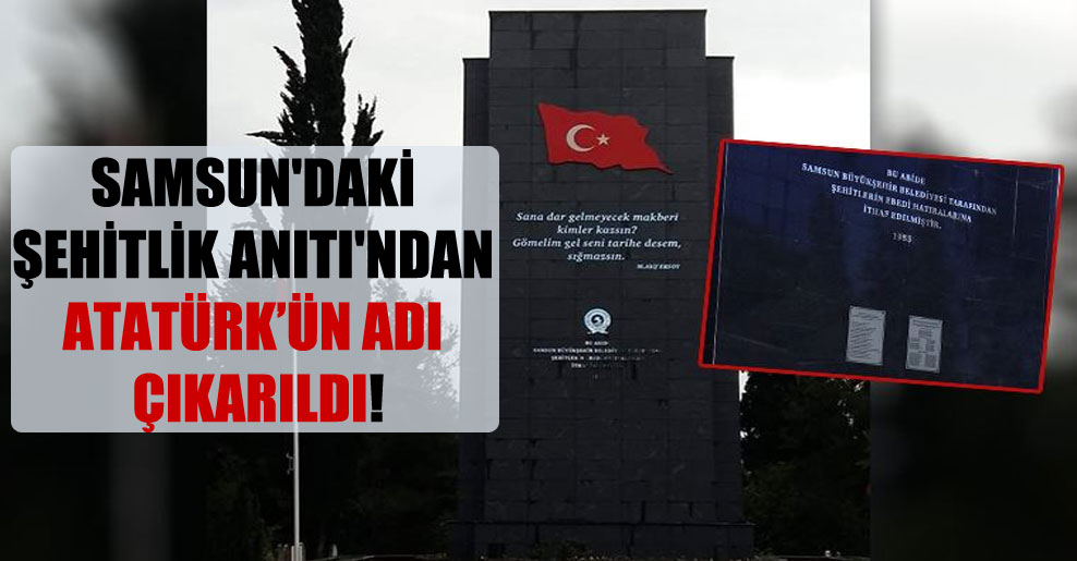 Samsun'daki Şehitlik Anıtı'ndan Atatürk'ün adı çıkarıldı!