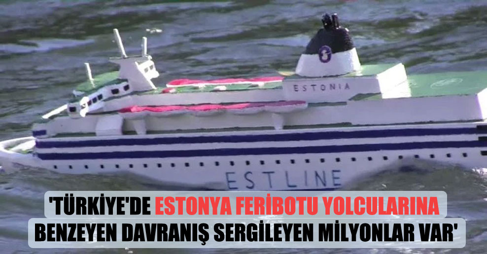 'Türkiye'de Estonya feribotu yolcularına benzeyen davranış sergileyen milyonlar var'