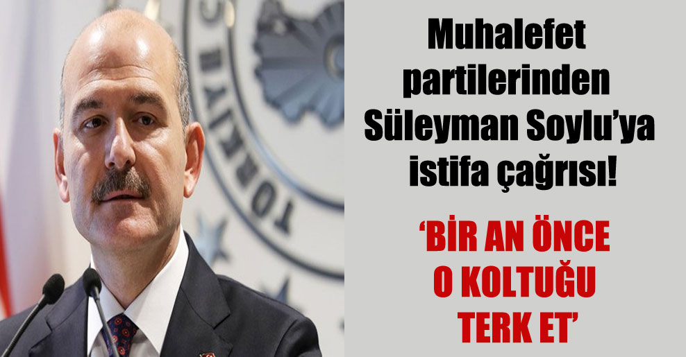 Muhalefet partilerinden Süleyman Soylu'ya istifa çağrısı!