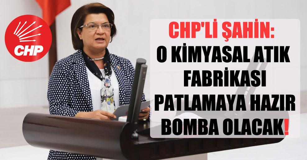 CHP'li Şahin: O kimyasal atık fabrikası patlamaya hazır bomba olacak!