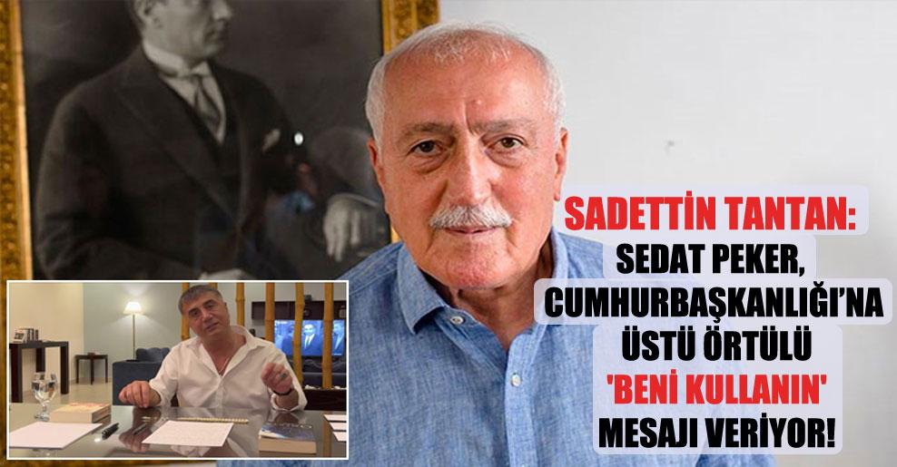 Sadettin Tantan: Sedat Peker, Cumhurbaşkanlığı'na üstü örtülü 'Beni kullanın' mesajı veriyor!