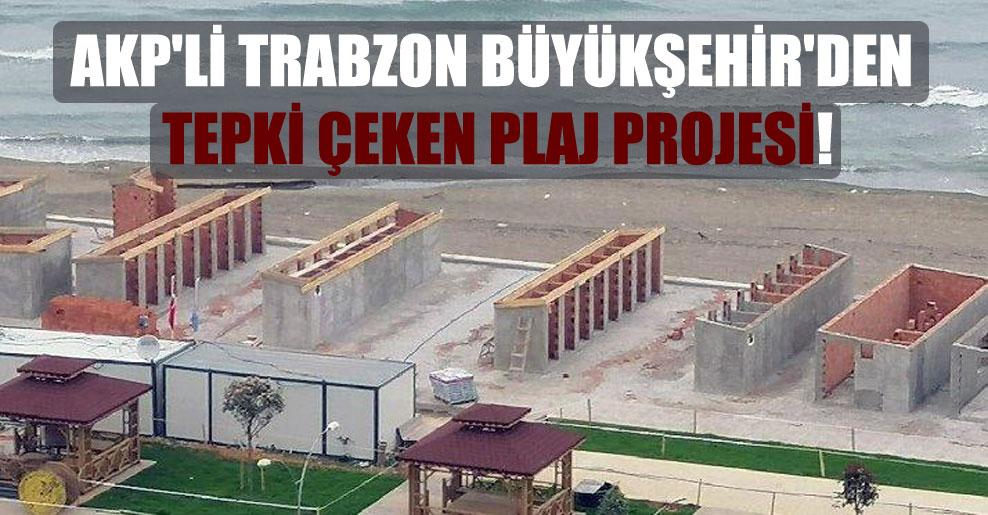 AKP'li Trabzon Büyükşehir'den tepki çeken plaj projesi!