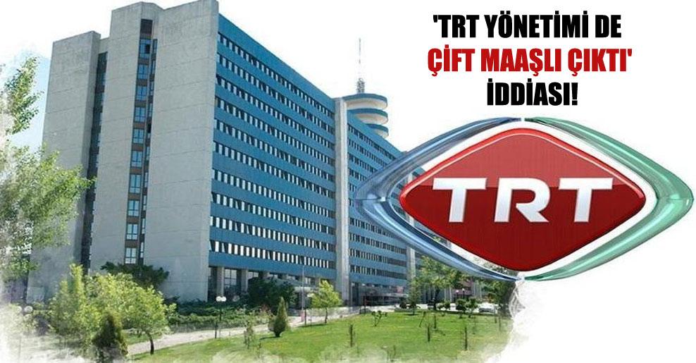 'TRT yönetimi de çift maaşlı çıktı' iddiası!