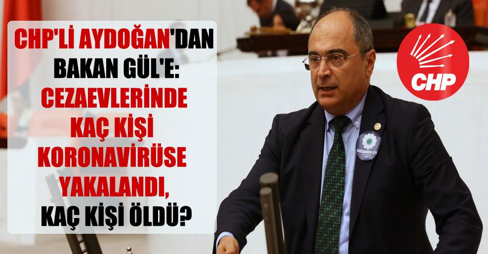 CHP'li Aydoğan'dan Bakan Gül'e: Cezaevlerinde kaç kişi koronavirüse yakalandı, kaç kişi öldü?