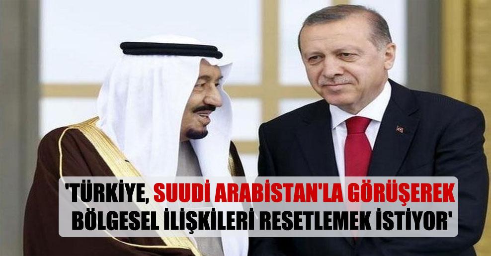'Türkiye, Suudi Arabistan'la görüşerek bölgesel ilişkileri resetlemek istiyor'