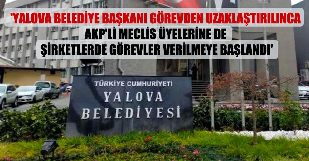 'Yalova Belediye Başkanı görevden uzaklaştırılınca AKP'li meclis üyelerine de şirketlerde görevler verilmeye başlandı'