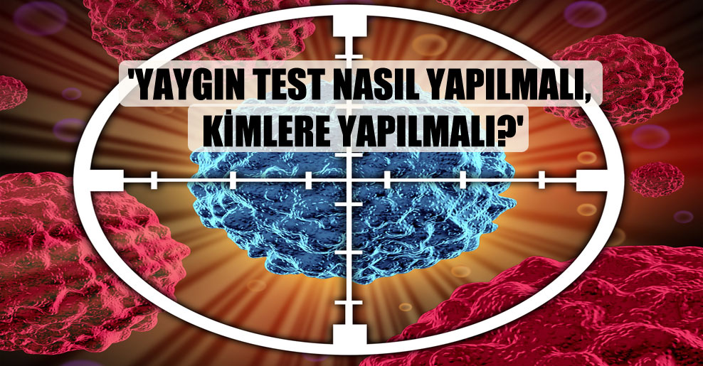'Yaygın test nasıl yapılmalı, kimlere yapılmalı?'
