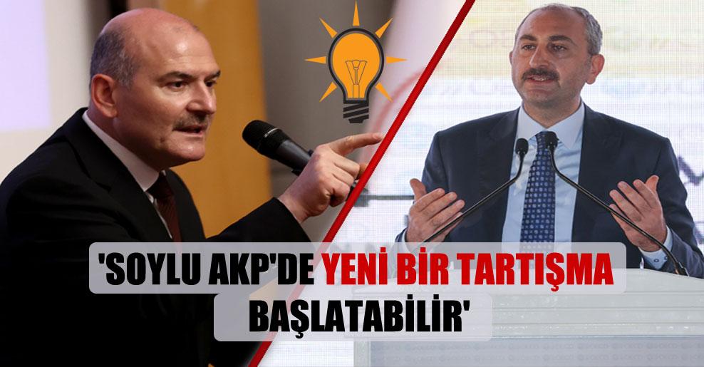 'Soylu AKP'de yeni bir tartışma başlatabilir'