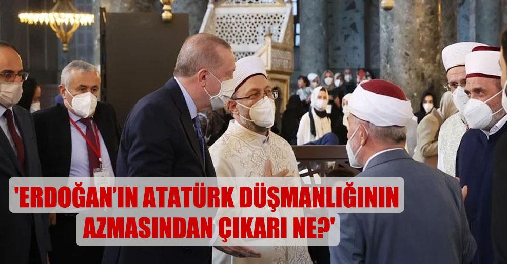 'Erdoğan'ın Atatürk düşmanlığının azmasından çıkarı ne?'