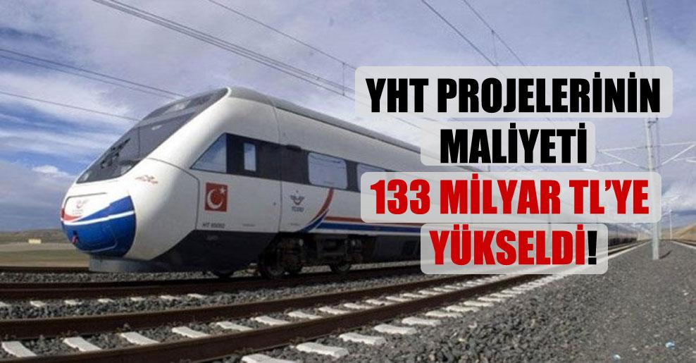 YHT projelerinin maliyeti 133 milyar TL'ye yükseldi!