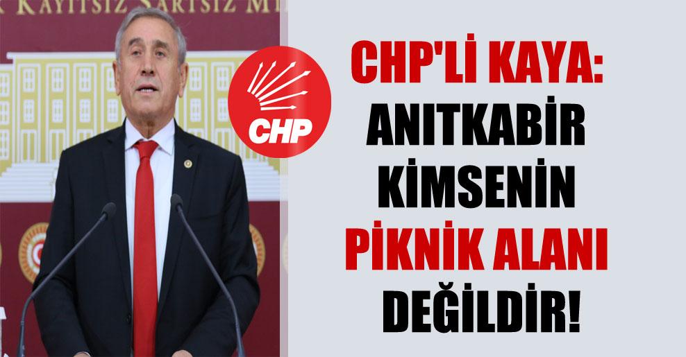 CHP'li Kaya: Anıtkabir kimsenin piknik alanı değildir!