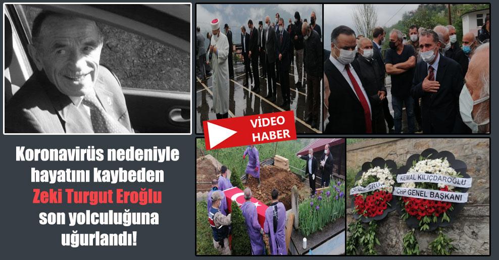 Koronavirüs nedeniyle hayatını kaybeden Zeki Turgut Eroğlu son yolculuğuna uğurlandı!