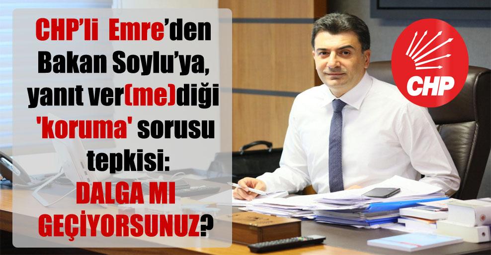 CHP'li  Emre'den Bakan Soylu'ya, yanıt ver(me)diği 'koruma' sorusu tepkisi: Dalga mı geçiyorsunuz?