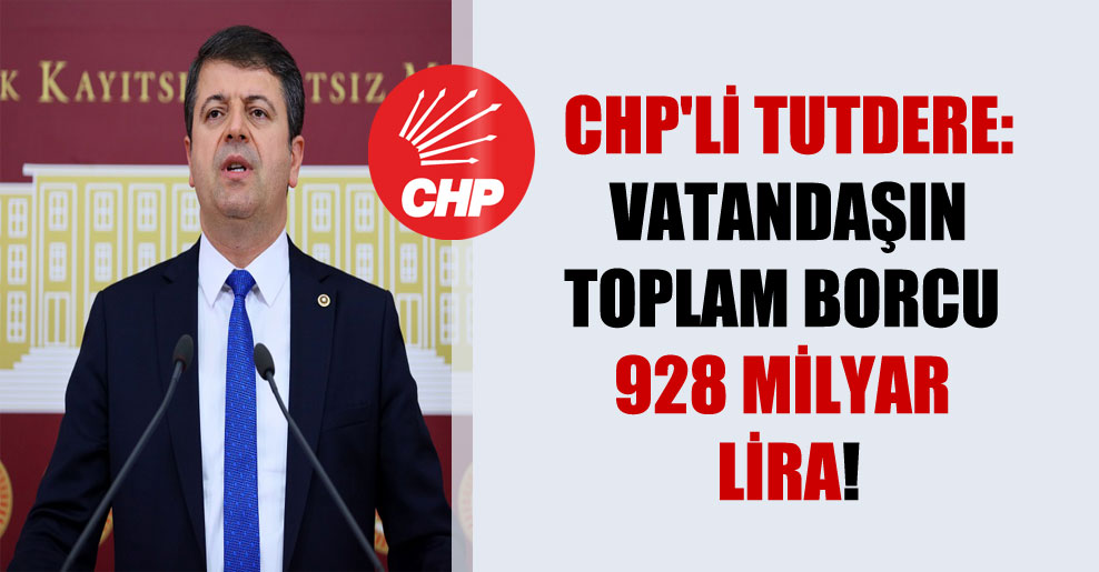 CHP'li Tutdere: Vatandaşın toplam borcu 928 milyar Lira!