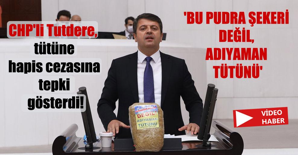 CHP'li Tutdere, tütüne hapis cezasına tepki gösterdi! 'Bu pudra şekeri değil, Adıyaman tütünü'