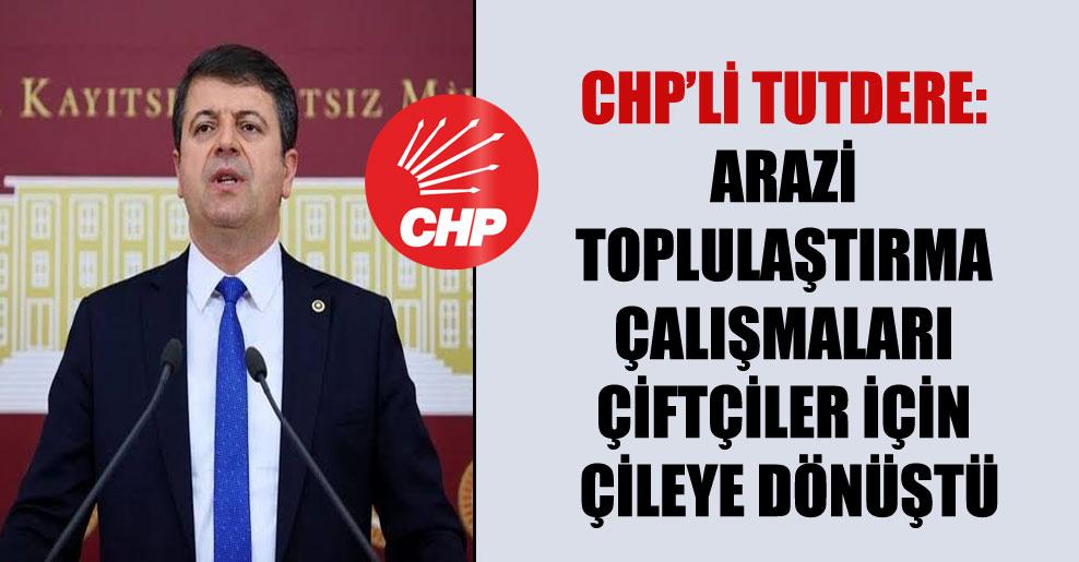 CHP'li Tutdere: Arazi toplulaştırma çalışmaları çiftçiler için çileye dönüştü!