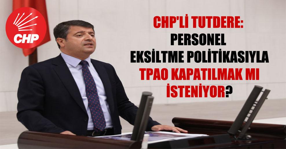 CHP'li Tutdere: Personel eksiltme politikasıyla TPAO kapatılmak mı isteniyor?