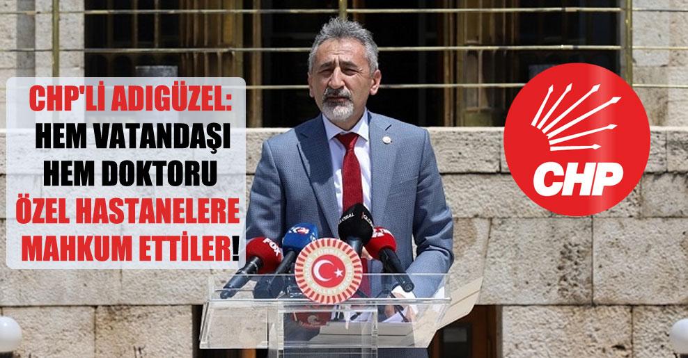 CHP'li Adıgüzel: Hem vatandaşı hem doktoru özel hastanelere mahkum ettiler!