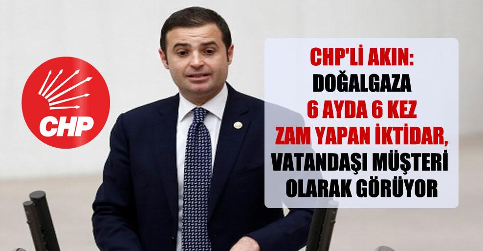 CHP'li Akın: Doğalgaza 6 ayda 6 kez zam yapan iktidar vatandaşı müşteri olarak görüyor!