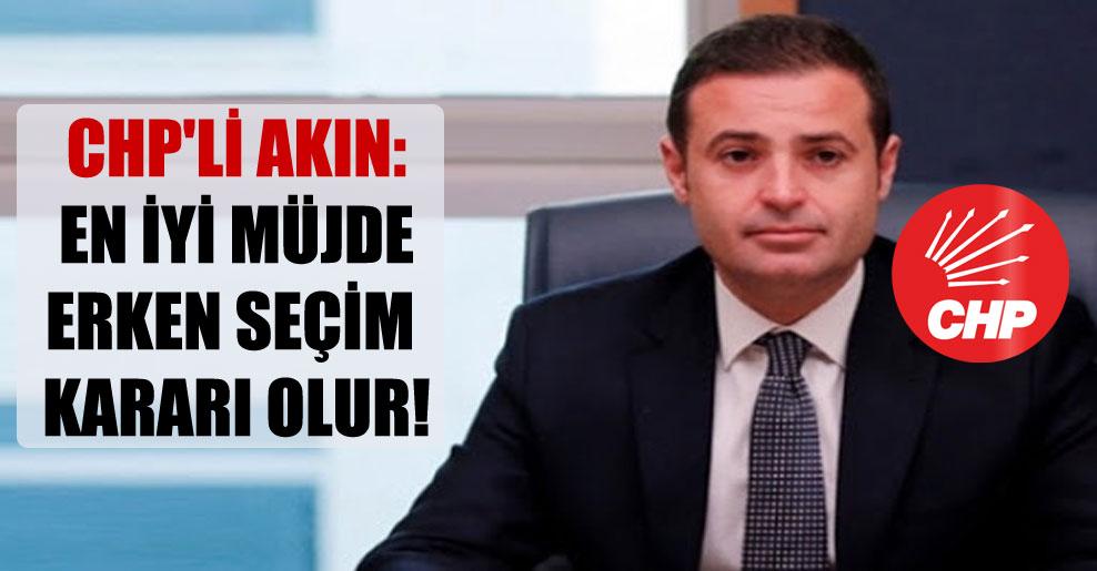 CHP'li Akın: En iyi müjde erken seçim kararı olur!