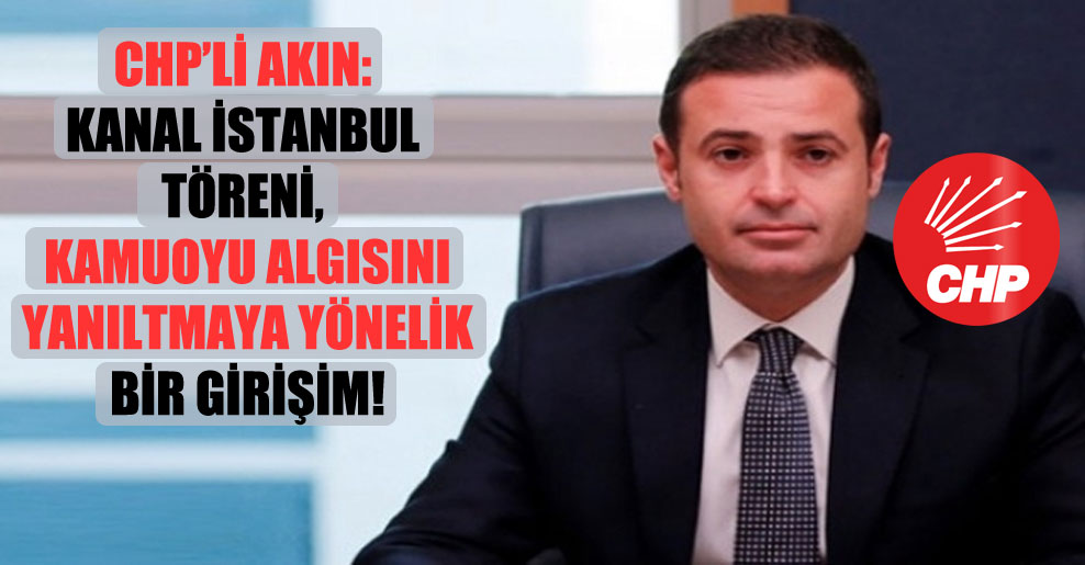 CHP'li Akın: Kanal İstanbul töreni, kamuoyu algısını yanıltmaya yönelik bir girişim!