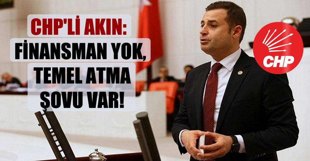 CHP'li Akın: Finansman yok, temel atma şovu var!
