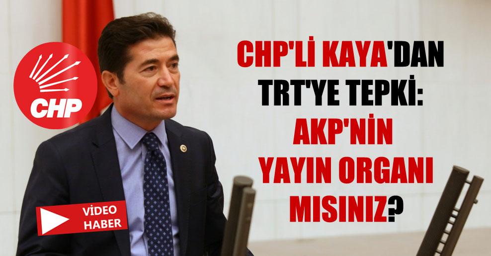 CHP'li Kaya'dan TRT'ye tepki: AKP'nin yayın organı mısınız?