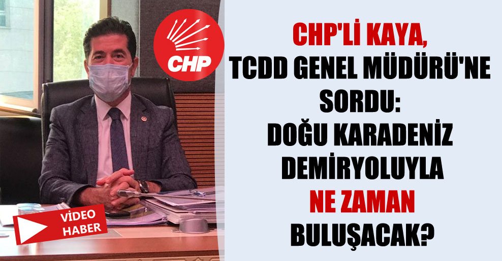CHP'li Kaya, TCDD Genel Müdürü'ne sordu: Doğu Karadeniz demiryoluyla ne zaman buluşacak?