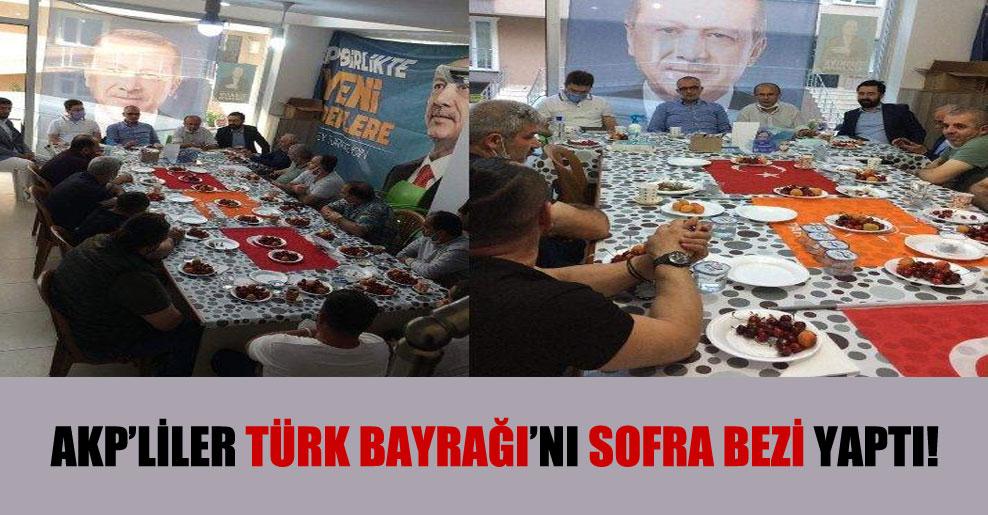 AKP'liler Türk Bayrağı'nı sofra bezi yaptı!