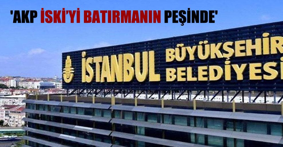 'AKP İSKİ'yi batırmanın peşinde'