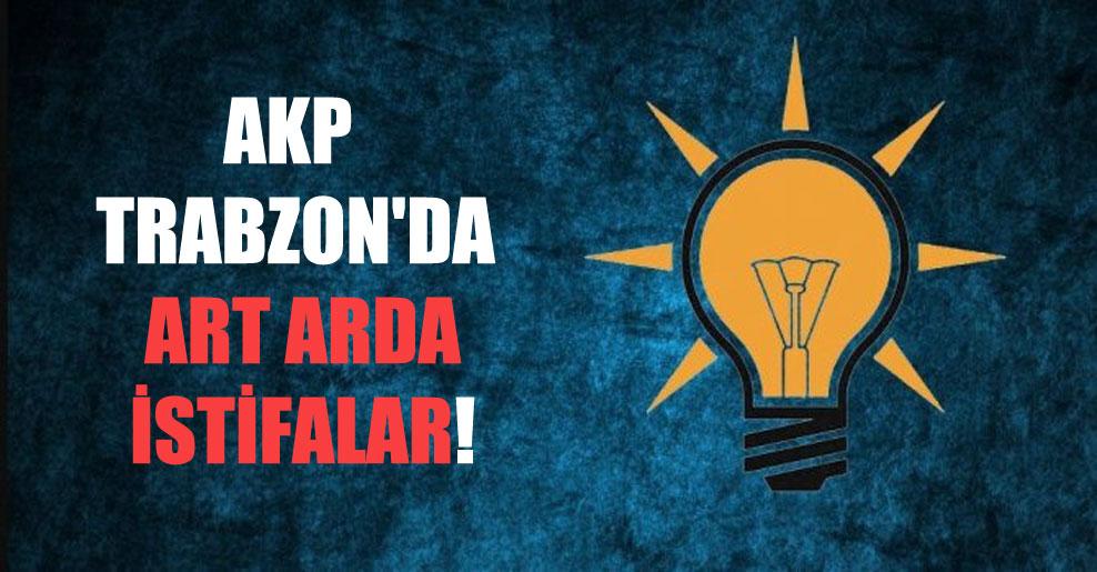 AKP Trabzon'da art arda istifalar!