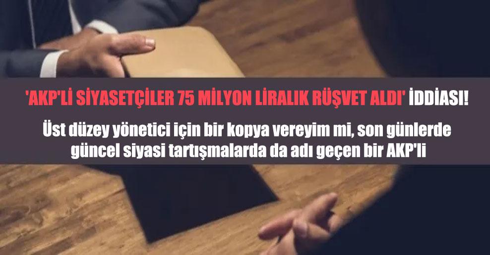 'AKP'li siyasetçiler 75 milyon liralık rüşvet aldı' iddiası!
