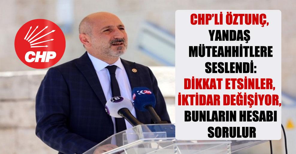 CHP'li Öztunç, yandaş müteahhitlere seslendi: Dikkat etsinler, iktidar değişiyor, bunların hesabı sorulur