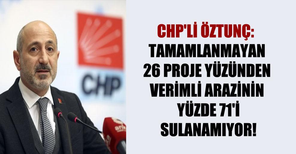 CHP'li Öztunç: Tamamlanmayan 26 proje yüzünden verimli arazinin yüzde 71'i sulanamıyor!