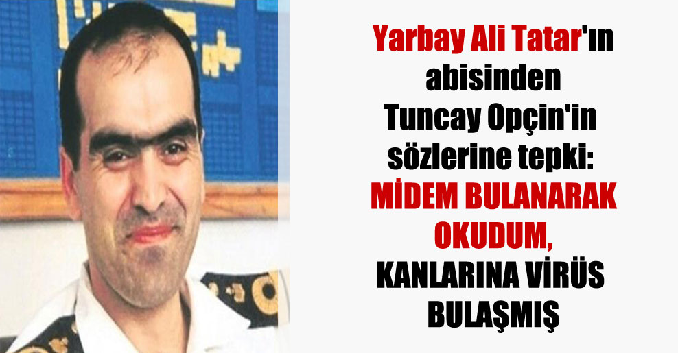 Yarbay Ali Tatar'ın abisinden Tuncay Opçin'in sözlerine tepki: Midem bulanarak okudum, kanlarına virüs bulaşmış