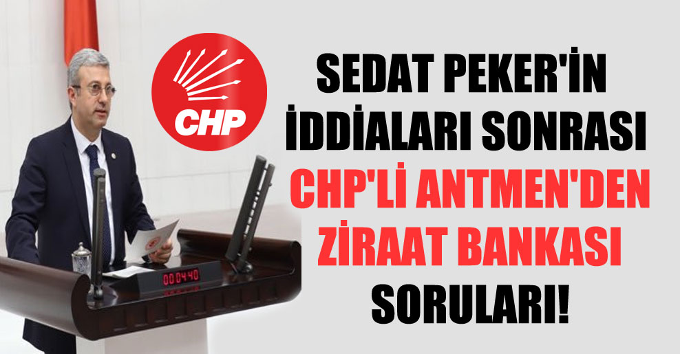 Sedat Peker'in iddiaları sonrası CHP'li Antmen'den Ziraat Bankası soruları!